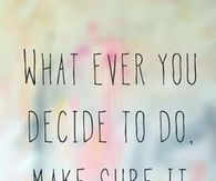 What ever you decide to do
