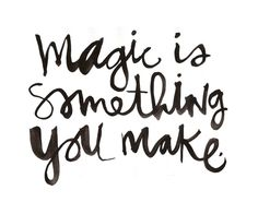 magic is something you make