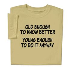 Old Enough T-shirt proclaims: old enough to know better, young enough to still do it! Makes the perfect birthday or retirement gift.