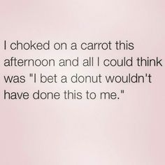 I choked on a donut and thought - I'm glad it wasn't a carrot! ;).☆~☆