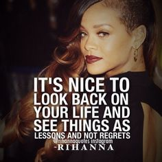 It's nice to look back on your life and see things as lessons and not regrets. - Rihanna