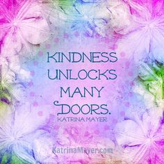 Kindness unlocks many doors. Katrina Mayer