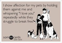 """I show affection for my pets by holding them against me and whispering """"I love you"""" repeatedly while they struggle to break free"""
