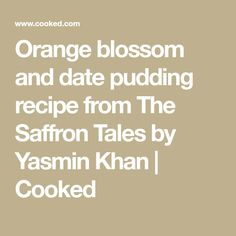 Orange blossom and date pudding recipe from The Saffron Tales by Yasmin Khan   Cooked