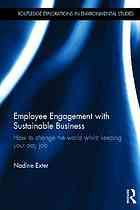 Employee engagement with sustainable business : how to change the world whilst keeping your day job