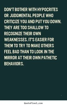 "People who criticize and put others down are judgmental and hypocrites. People who try to point out your flaws or weaknesses in a very negative way are insecure and they put others down to lift themselves up and feel better. The things they criticize you for, are really their own weaknesses. They ""mirror"" or project their own insecurities onto others. Confident people don't go around trying to hurt others. They lift them up..... by Judymw2000"