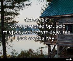 BESTY.pl - Człowiek, który pragnie opuścić miejsce, w którym żyje, nie jest szczęśliwy.