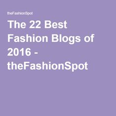 The 22 Best Fashion Blogs of 2016 - theFashionSpot