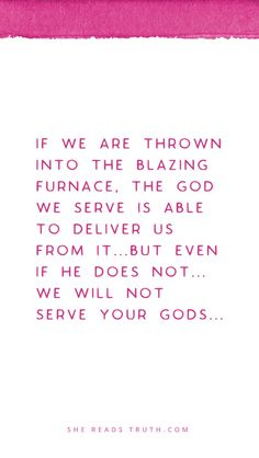 The fantastic quote from Meshach, Shadrach, and Abednego in Daniel 3:17-18. They acknowledge that God might or might not save them.