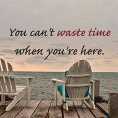 you can't waste time when you're here .. on the beach ...
