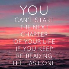 You can't start the next chapter of your life if you keep reading the last one.