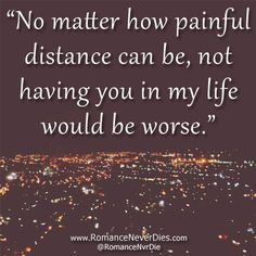 no matter how painful distance can be, not having you in my life would be worse.