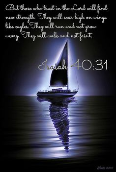 Isaiah 40:31 But those who trust in the Lord will find new strength.      They will soar high on wings like eagles.  They will run and not grow weary.      They will walk and not faint.
