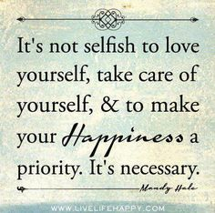 It's not selfish to love yourself, take care of yourself, & to make your Happiness a priority.  It's necessary.  |  Mommies take note.... It's not selfish... It's necessary!  You can love your loved ones better if you love yourself as well.