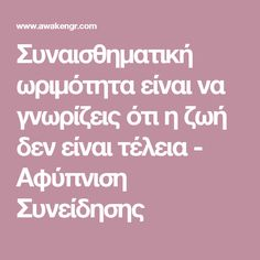 Συναισθηματική ωριμότητα είναι να γνωρίζεις ότι η ζωή δεν είναι τέλεια - Αφύπνιση Συνείδησης Psychology, Life, Psicologia
