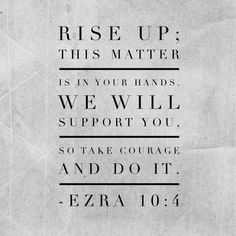 25 Inspirational Bible Verses Rise up; this matter is in your hands. We will support you, so take courage and do it. Encouraging Bible Verses, Bible Encouragement, Favorite Bible Verses, Scripture Verses, Bible Scriptures, Healing Scriptures, Healing Quotes, Spiritual Quotes, Favorite Quotes
