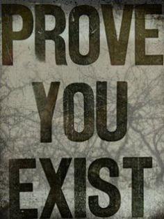 Prove you exist.