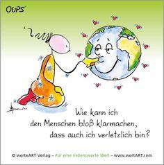 Wie kann ich den Menschen bloß klarmachen, dass auch in verletzlich bin? ~  Das Wohl unserer Welt liegt in der Achtsamkeit – doch wo bleibt sie nur – die Achtsamkeit gegenüber Mensch, Tier und Natur ?  ~  www.werteART.com Für eine liebenswerte Welt  http://www.oups.com/shop/oups.html https://www.facebook.com/oupsig/
