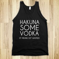 Hakuna Some Vodka (It Means Get Wasted). I just found my sister's Christmas present.