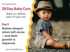 """What Does A Baby Need? There is a lot of misinformation about babies and their needs, and parents are often encouraged to ignore baby's signals. Bad idea. Babies are """"half-baked"""" at birth and have much to learn with the help of physical and emotional support from caregivers. Taking care of baby's needs is an investment that pays off with a happier, healthier child and adult. Here are 28 days of reminders about babies and their needs. Visit the www.EvolvedNest.org for more on becoming nested! Taking Care Of Baby, 5 Babies, Left Alone, 28 Days, Baby Needs, 5 Year Olds, Caregiver, Healthy Kids, Baby Care"""