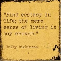 Find ecstasy in life; the mere sense of living is joy enough. - Emily Dickinson by AislingH Great Quotes, Quotes To Live By, Me Quotes, Inspirational Quotes, Famous Quotes, Famous Literary Quotes, Literary Heroes, Nature Quotes, Meaningful Quotes