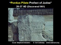 Proof of the existence of Pontius Pilate who was the Roman governor of Judea from A.D. 26-36, serving under Emperor Tiberius, and most known for his involvement in condemning Jesus to death on a cross. Outside of the four Gospels, Pilate is mentioned by Pliny the Younger, Philo, and Josephus.