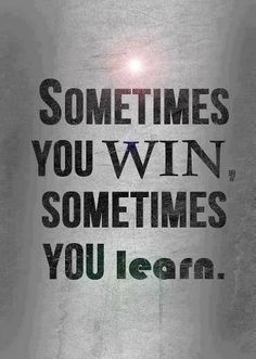 if do not win, doesn't mean you loose...but you learn, have to.