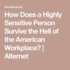 How Does a Highly Sensitive Person Survive the Hell of the American Workplace? | Alternet