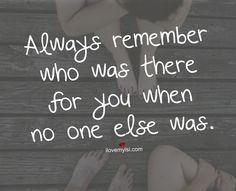 Always remember who was there for you when no one else was.