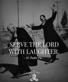 """Serve the Lord with laughter."" - St. Padre Pio"