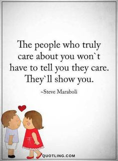 Quotes The people who truly care about you won't have to tell you they care. They'll show you.