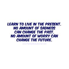 Learn to live in the present. No amount of sadness can change the past. No amount of worry can change the future-White Some Inspirational Quotes, Great Quotes, Quotes To Live By, Positive Quotes, Motivational Quotes, Poem Quotes, Life Quotes, Badass Quotes, Wise Words