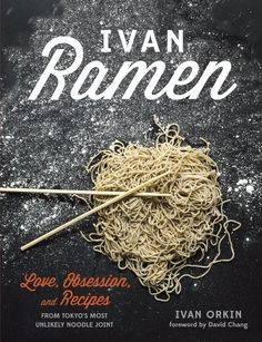 Ivan Ramen: Love, Obsession, and Recipes from Tokyo's Most Unlikely Noodle Joint by Ivan Orkin | The 14 Best Cookbooks Of 2013 To Inspire Better Cooking In 2014