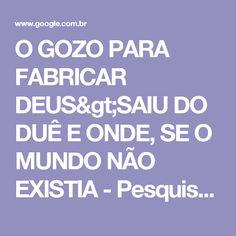 O GOZO PARA FABRICAR DEUS>SAIU DO DUÊ E ONDE, SE O MUNDO NÃO EXISTIA - Pesquisa Google