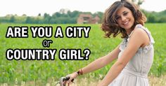 Were you made for the city streets or the open air? Take our quiz to find out if you're a city girl or a country girl.