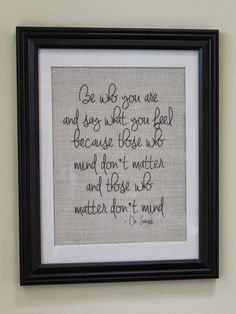 """Magnolia Mommy Made: """"Be who you are and say what you feel because those who mind don't matter and those who matter don't mind."""" Dr Seuss quote on burlap"""