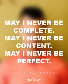 May I never be complete. May I never be content. May I never be perfect. — Chuck Palahniuk