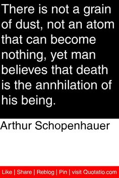 Arthur Schopenhauer - There is not a grain of dust, not an atom that can become nothing, yet man believes that death is the annhilation of his being. #quotations #quotes