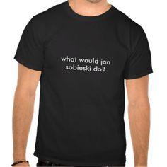 what would jan sobieski do? t shirt