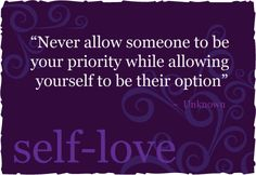 """""""Never allow someone to be your priority while allowing yourself to be their option""""."""