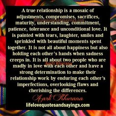 A true relationship is a mosaic of adjustments, compromises, sacrifices, maturity, understanding, commitment, patience, tolerance and unconditional love. It is painted with tears, laughter, smiles and sprinkled with beautiful moments spent together. It is not all about happiness but also holding each other's hands when sadness creeps in. It is all about two people …