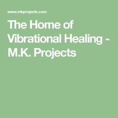 The Home of Vibrational Healing - M.K. Projects