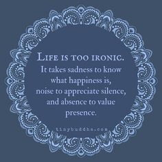 Life is too ironic. It takes sadness to know happiness, noise to appreciate silence, and absence to value presence.