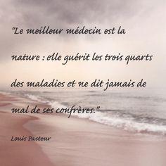 """""""Le meilleur médecin est la nature : elle guérit les trois quarts des maladies et ne dit jamais de mal de ses confrères."""" Louis Pasteur"""