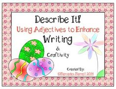 Revised-  After introducing the adjective vocabulary/list cards, and doing one or two of the activities together, students can work on their own during word work and writing time.  They can go all out decorating/coloring the eggs and flowers, and then try their hand at describing their finished pieces.