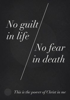 No guilt in life, no fear in death, this is the power of Christ in me.