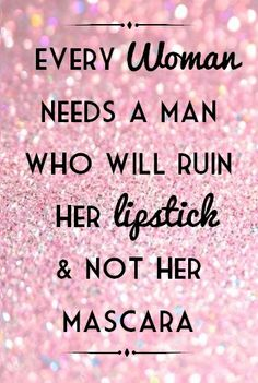 Every Woman needs a man who will ruin her lipstick & not her mascara