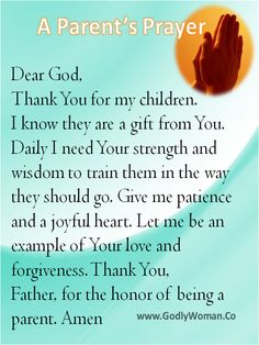 A Parent's Prayer ~ Dear God, Thank You for my children. I know they are a gift from You. Daily I need Your strength and wisdom to train them in the way they should go. Give me patience and a joyful heart. Let me be an example of Your love and forgiveness. Thank you, Father, for the honor of being a parent. Amen †