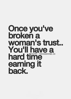 Once you've broken a woman's trust..You'll have a hard time earning it back.