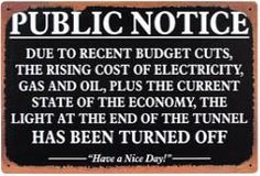 Public Notice Due to Recent budget cuts, the rising cost of electricity, gas and oil, plus the current state of the economy, the light at the end of the tunnel has been turned off. Tin Signs, Metal Signs, Great Quotes, Funny Quotes, Wise Quotes, Amazing Quotes, Quotable Quotes, That Way, Just For You